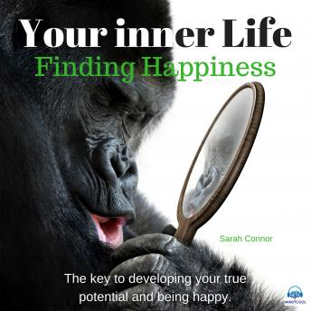 Your Inner Life: Finding Happiness. The key to developing your true potential and being happy