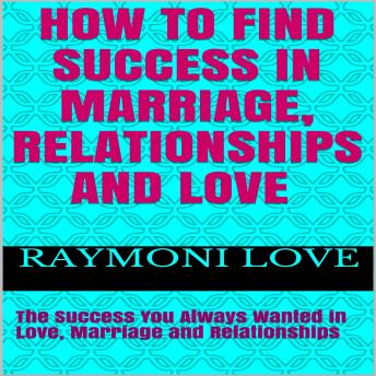 How to Find Success In Marriage, Relationships and Love:  The Success You Always Wanted in Love, Marriage and Relationships, Audio book by Raymoni Love