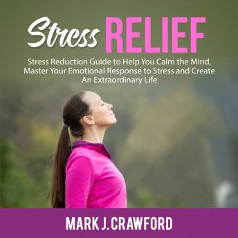 Stress Relief: Stress Reduction Guide to Help You Calm the Mind, Master Your Emotional Response to Stress and Create An Extraordinary Life