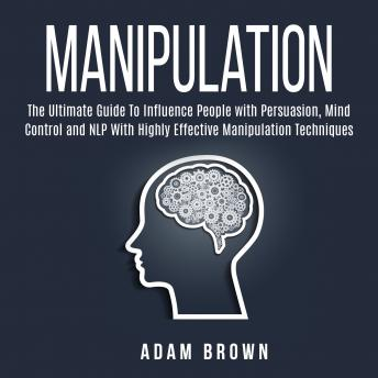 Download Manipulation: The Ultimate Guide To Influence People with Persuasion, Mind Control and NLP With Highly Effective Manipulation Techniques by Adam Brown