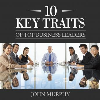 Download 10 Key Traits of Top Business Leaders by John Murphy