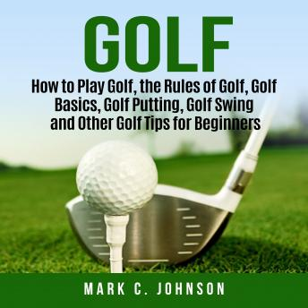 Download Golf: How to Play Golf, the Rules of Golf, Golf Basics, Golf Putting, Golf Swing and Other Golf Tips for Beginners by Mark C. Johnson