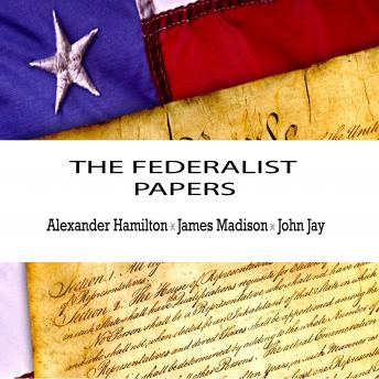 Federalist Papers, Audio book by Alexander Hamilton, James Madison, John Jay