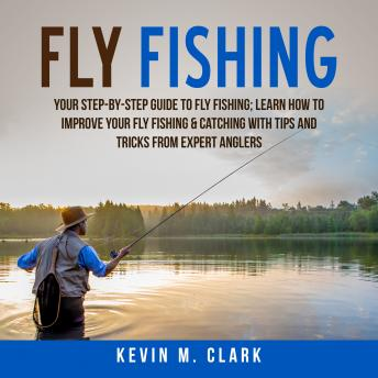 Download Fly Fishing: Your Step-By-Step Guide To Fly Fishing; Learn How to Improve Your Fly Fishing & Catching With Tips and Tricks from Expert Anglers by Kevin M. Clark