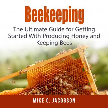Download Beekeeping: The Ultimate Guide for Getting Started With Producing Honey and Keeping Bees by Mike C. Jacobson