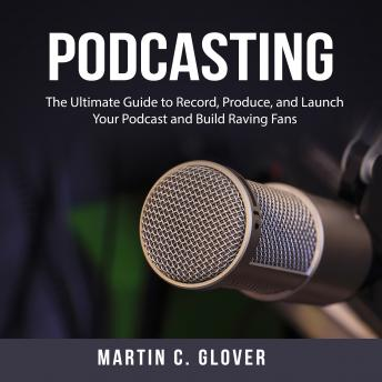 Podcasting: The Ultimate Guide to Record, Produce, and Launch Your Podcast and Build Raving Fans
