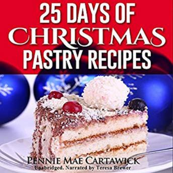 25 Days of Christmas Pastry Recipes (Holiday baking from cookies, fudge, cake, puddings,Yule log, to Christmas pies and much more