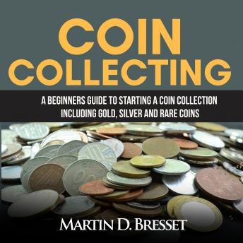 Download Coin Collecting: A Beginners Guide To Starting A Coin Collection Including Gold, Silver and Rare Coins by Martin D. Bresset