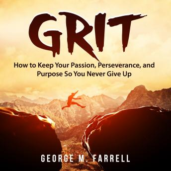 Grit: How to Keep Your Passion, Perseverance, and Purpose So You Never Give Up