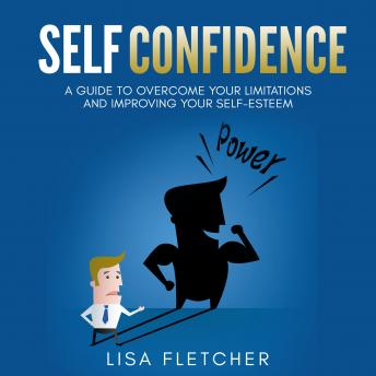 Self Confidence: A Guide to Overcome Your Limitations and Improving Your Self-Esteem