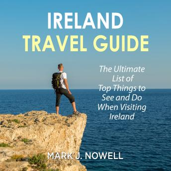 Ireland Travel Guide: The Ultimate List of Top Things to See and Do When Visiting Ireland, Mark J. Nowell