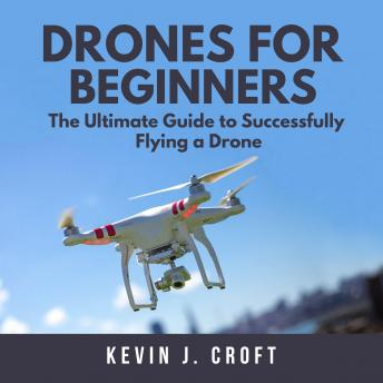 Drones for Beginners: The Ultimate Guide to Successfully Flying a Drone