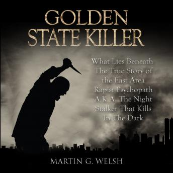 Golden State Killer Book: What Lies Beneath The True Story of the East Area Rapist Psychopath A.K.A. The Night Stalker That Kills In The Dark (Serial Killers True Crime Documentary Series)