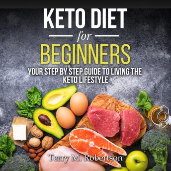 Keto Diet for Beginners: Your Step By Step Guide to Living the Keto Lifestyle