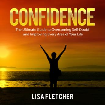 Confidence: The Ultimate Guide to Overcoming Self-Doubt and Improving Every Area of Your Life