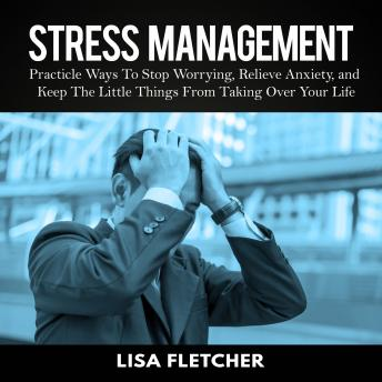 Stress Management: Practicle Ways To Stop Worrying, Relieve Anxiety, and Keep The Little Things From Taking Over Your Life