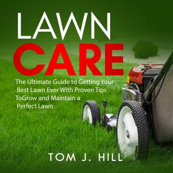 Lawn Care: The Ultimate Guide to Getting Your Best Lawn Ever With Proven Tips To Grow and Maintain a Perfect Lawn