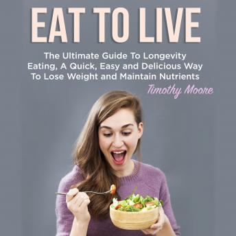 Eat To Live: The Ultimate Guide To Longevity Eating, A Quick, Easy and Delicious Way To Lose Weight and Maintain Nutrients