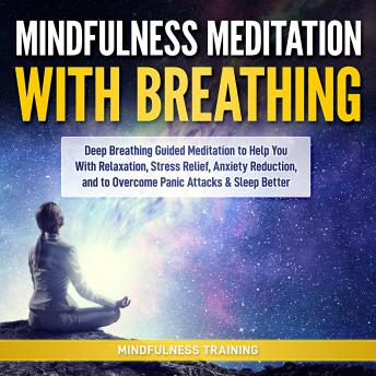 Mindfulness Meditation with Breathing: Deep Breathing Guided Meditation to Help You With Relaxation, Stress Relief, Anxiety Reduction, and to Overcome Panic Attacks & Sleep Better (Self Hypnosis, Brea