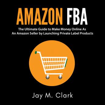 Amazon Fba: The Ultimate Guide to Make Money Online As An Amazon Seller by Launching Private Label Products