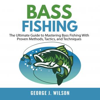 Download Bass Fishing: The Ultimate Guide to Mastering Bass Fishing With Proven Methods, Tactics, and Techniques by George J. Wilson