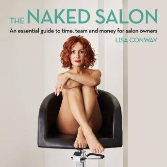 Naked Salon - An Essential Guide to Time, Team and Money for Salon Owners, Lisa Conway
