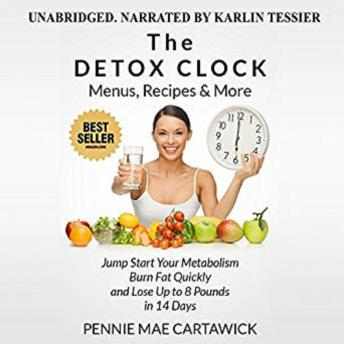 The Detox Clock: Menus, Recipes & More: Jump Start Your Metabolism, Burn Fat Quickly and Lose up to 8 Pounds in 14 Days