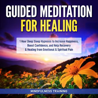 Guided Meditation for Healing: 1 Hour Deep Sleep Hypnosis to Increase Happiness, Boost Confidence, and Help Recovery & Healing from Emotional & Spiritual Pain (New Age Affirmations, Third Eye Awakenin