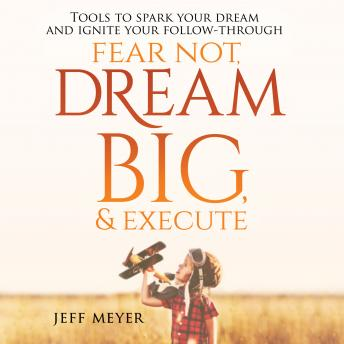 Fear Not, Dream Big, & Execute: Tools to Spark Your Dream And Ignite Your Follow-Through, Jeff Meyer