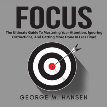 Focus: The Ultimate Guide To Mastering Your Attention, Ignoring Distractions, And Getting More Done In Less Time!