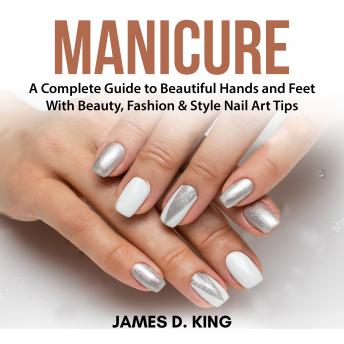 Manicure: A Complete Guide to Beautiful Hands and Feet With Beauty, Fashion & Style Nail Art Tips