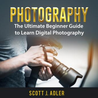 Photography: The Ultimate Beginner Guide to Learn Digital Photography