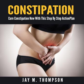 Constipation: Cure Constipation Now With This Step By Step Action Plan