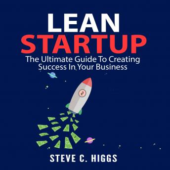 Lean Startup: The Ultimate Guide To Creating Success In Your Business