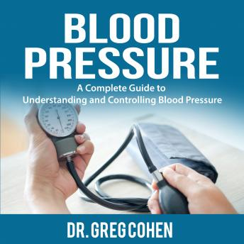 Blood Pressure: A Complete Guide to Understanding and Controlling Blood Pressure