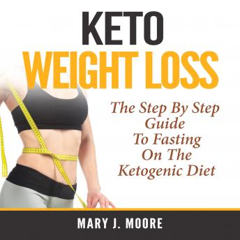 Keto Weight Loss: The Step By Step Guide To Fasting On The Ketogenic Diet