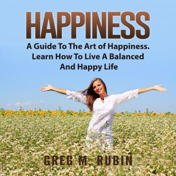 Happiness: A Guide To The Art of Happiness. Learn How To Live A Balanced And Happy Life