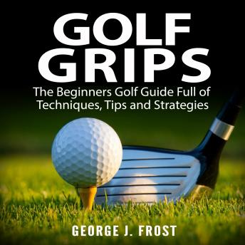 Golf Grips: The Beginners Golf Guide Full of Techniques, Tips and Strategies.