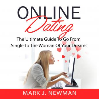 Online Dating: The Ultimate Guide To Go From Single To The Woman Of Your Dreams