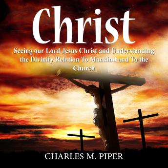 Christ: Seeing our Lord Jesus Christ and Understanding the Divinity Relation To Mankind and To the Church