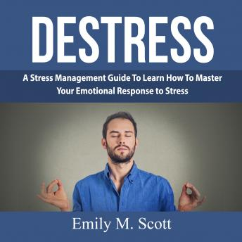 Destress: A Stress Management Guide To Learn How To Master Your Emotional Response to Stress