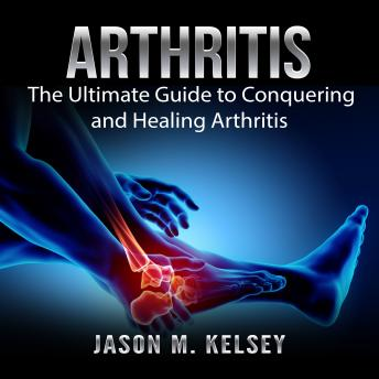 Arthritis: The Ultimate Guide to Conquering and Healing Arthritis