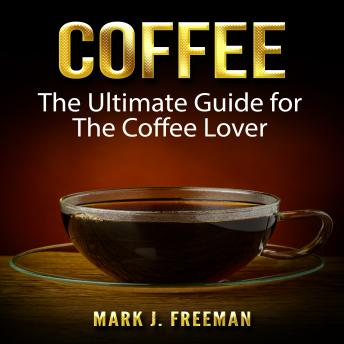 Coffee: The Ultimate Guide for The Coffee Lover