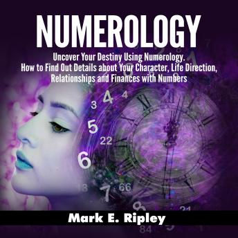 Numerology: Uncover Your Destiny Using Numerology. How to Find Out Details about Your Character, Life Direction, Relationships and Finances with Numbers