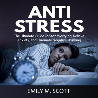 Anti Stress: The Ultimate Guide To Stop Worrying, Relieve Anxiety, and Eliminate Negative Thinking