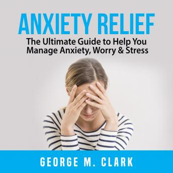 Anxiety Relief: The Ultimate Guide to Help You Manage Anxiety, Worry & Stress