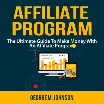 Affiliate Program: The Ultimate Guide To Make Money With An Affiliate Program