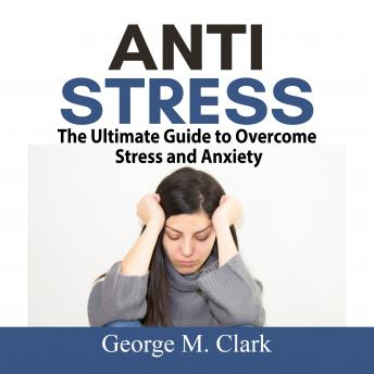 Anti Stress: The Ultimate Guide to Overcome Stress and Anxiety