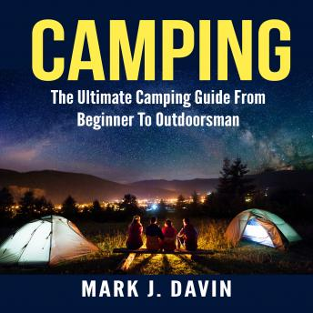 Camping:  The Ultimate Camping Guide From Beginner To Outdoorsman