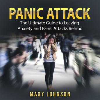 Panic Attacks: The Ultimate Guide to Leaving Anxiety and Panic Attacks Behind